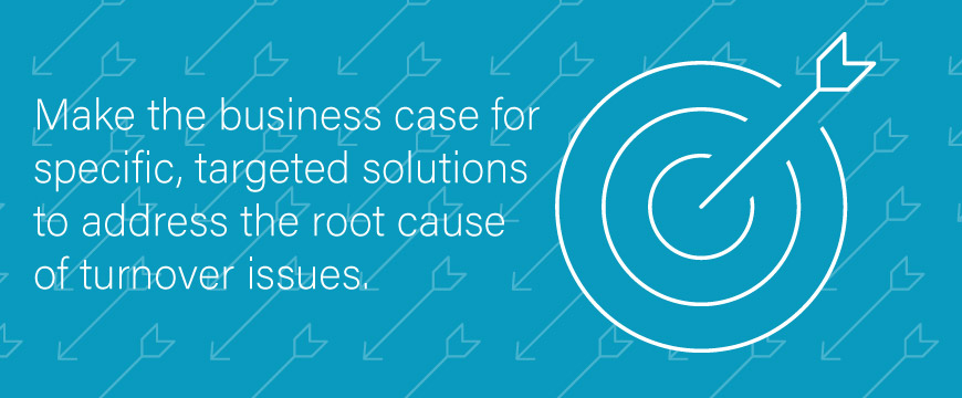 Make the business case for specific, targeted solutions to address the root cause of turnover issues.