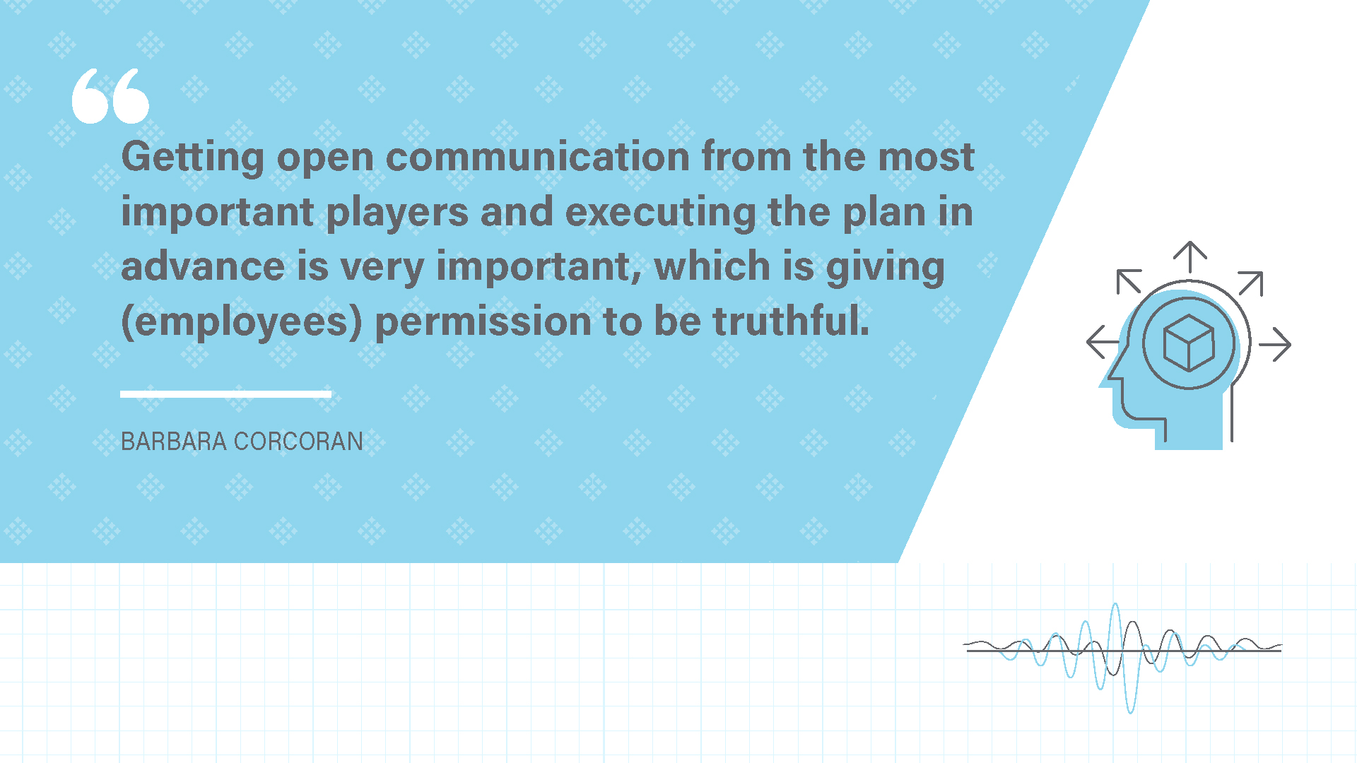 """Getting open communication from the most important players and executing the plan in advance is very important, which is giving (employees) permission to be truthful."""
