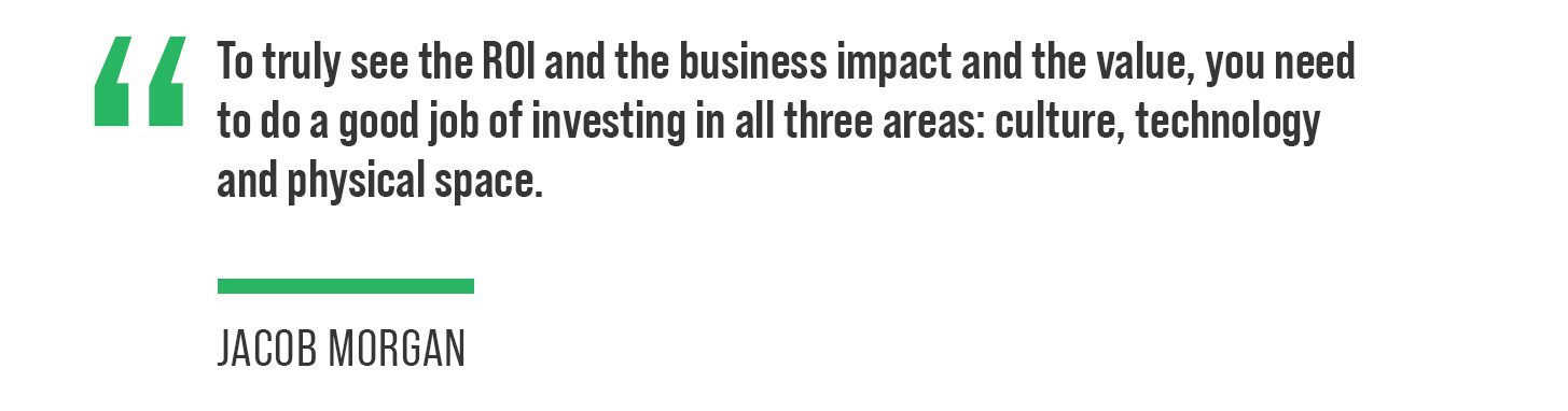 """As he explained it, """"To truly see the ROI, and the business impact and the value, you need to do a good job of investing in all three areas: culture, technology and physical space."""""""