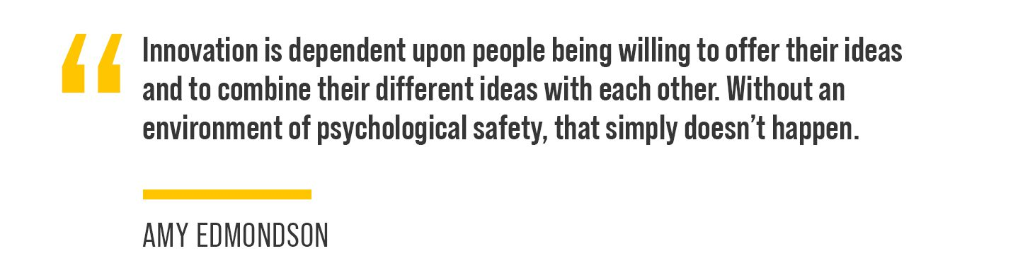 """""""Innovation is dependent upon people being willing to offer their ideas and to combine their different ideas with each other. Without an environment of psychological safety, that simply doesn't happen,"""" Edmondson said."""