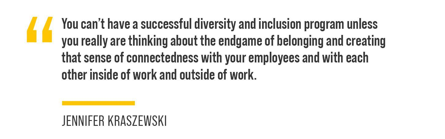 """Kraszewski noted, """"You can't have a successful diversity and inclusion program unless you really are thinking about the end game of belonging and creating that sense of connectedness with your employees and with each other inside of work and outside of work."""""""