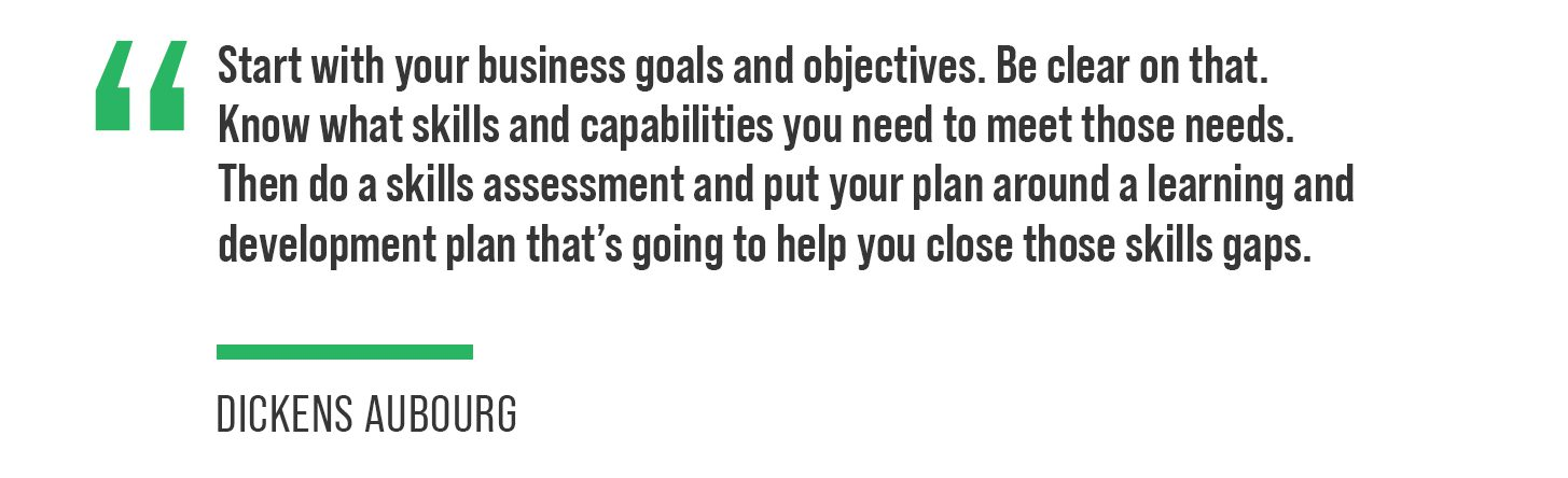 """""""Start with your business goals and objectives. Be clear on that. Know what skills and capabilities you need to meet those needs,"""" said Aubourg. """"Then do a skills assessment and put your plan around a learning and development plan that's going to help you close those skills gaps."""""""