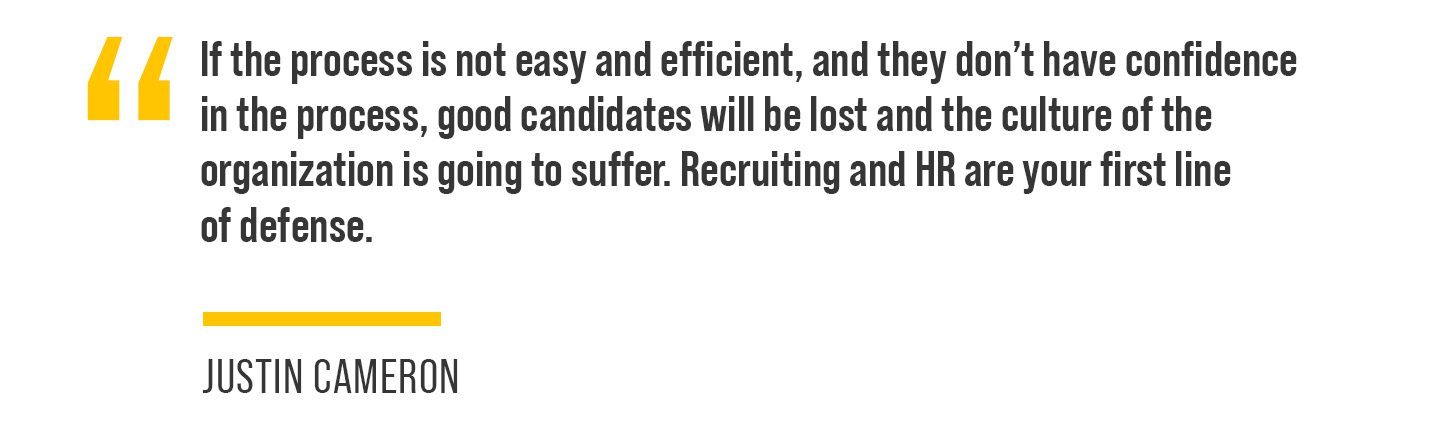 """""""If the process is not easy and efficient and they don't have confidence in the process, good candidates will be lost and the culture of the organization is going to suffer,"""" he said. """"Recruiting and HR is your first line of defense."""""""